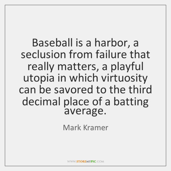 Baseball is a harbor, a seclusion from failure that really matters, a ...