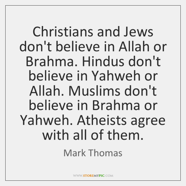 Christians and Jews don't believe in Allah or Brahma. Hindus don't believe ...