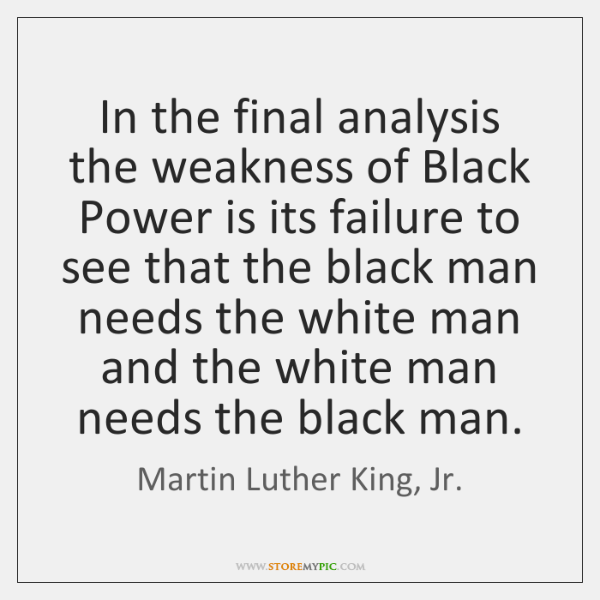 In the final analysis the weakness of Black Power is its failure ...