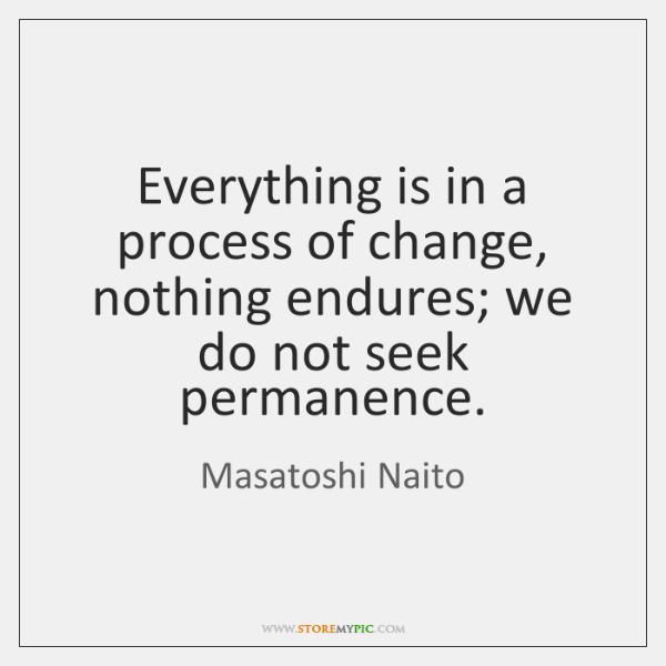 Everything is in a process of change, nothing endures; we do not ...