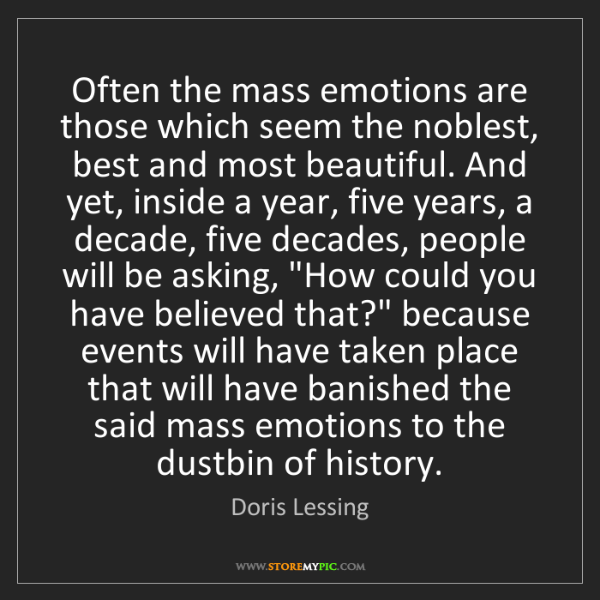 Doris Lessing: Often the mass emotions are those which seem the noblest,...