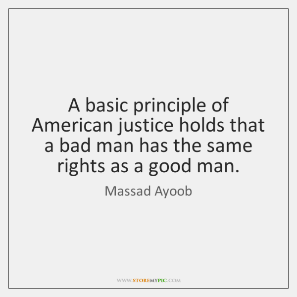 A basic principle of American justice holds that a bad man has ...