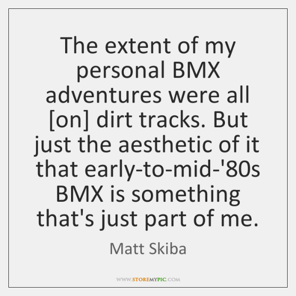 The extent of my personal BMX adventures were all [on] dirt tracks. ...