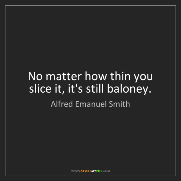 Alfred Emanuel Smith: No matter how thin you slice it, it's still baloney.