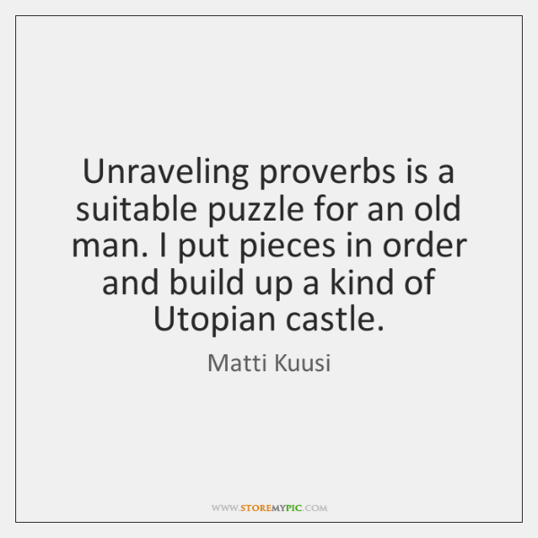 Unraveling proverbs is a suitable puzzle for an old man. I put ...
