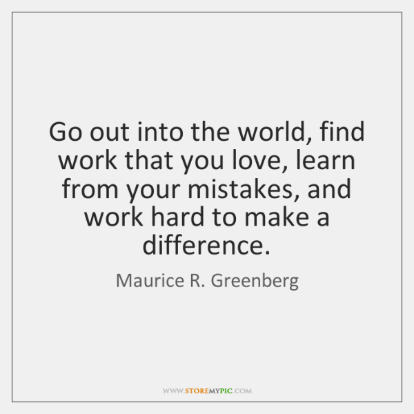 Go out into the world, find work that you love, learn from ...