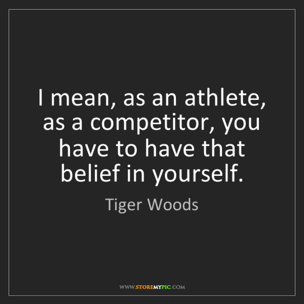 Tiger Woods: I mean, as an athlete, as a competitor, you have to have...