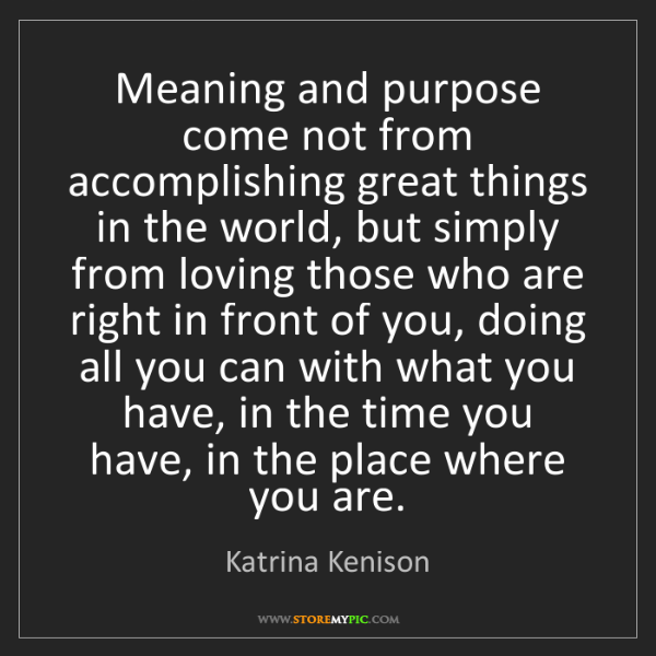 Katrina Kenison: Meaning and purpose come not from accomplishing great...