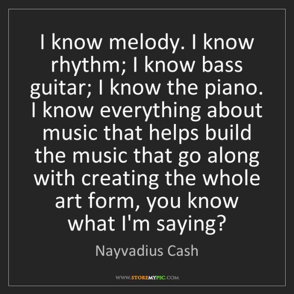 Nayvadius Cash: I know melody. I know rhythm; I know bass guitar; I know...
