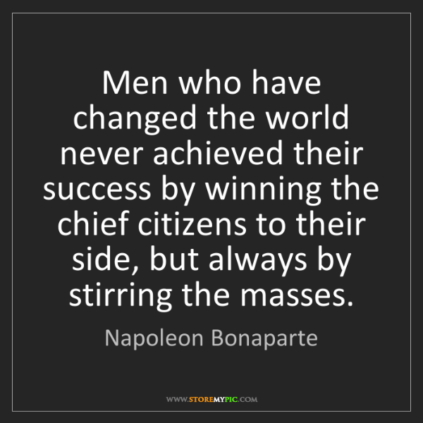 Napoleon Bonaparte: Men who have changed the world never achieved their success...