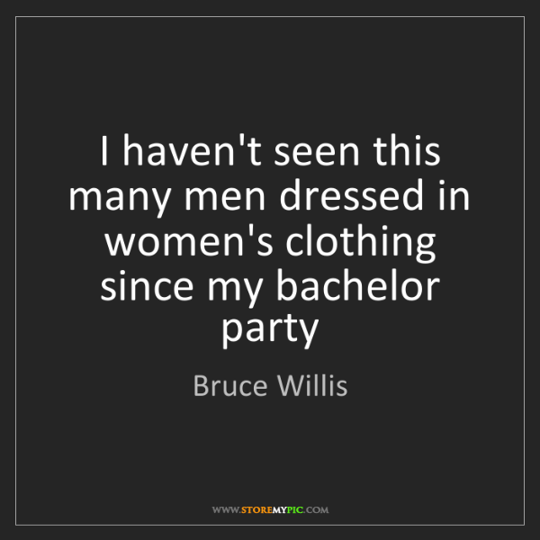Bruce Willis: I haven't seen this many men dressed in women's clothing...