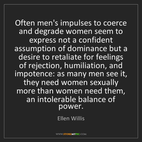 Ellen Willis: Often men's impulses to coerce and degrade women seem...