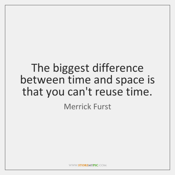 The biggest difference between time and space is that you can't reuse ...