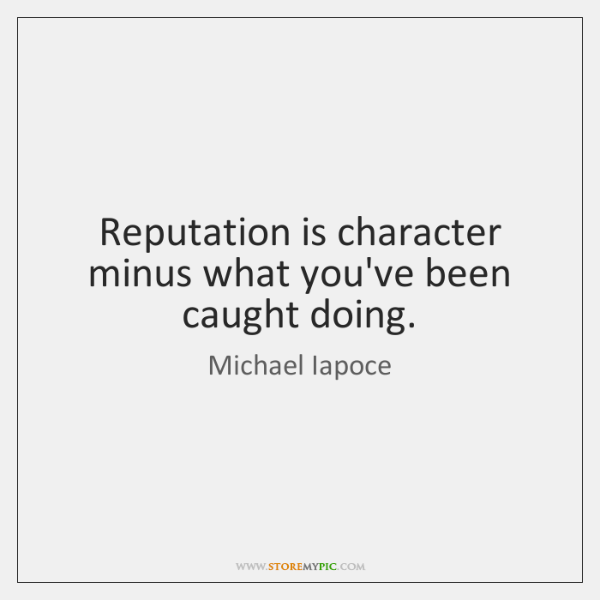 Reputation is character minus what you've been caught doing.