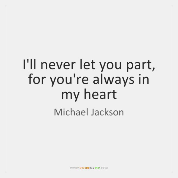 I'll never let you part, for you're always in my heart