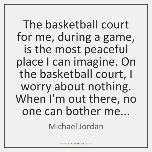 The basketball court for me, during a game, is the most peaceful ...