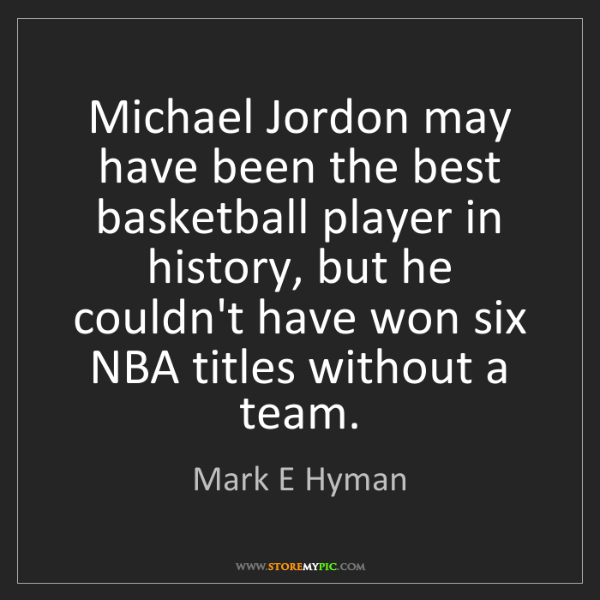 Mark E Hyman: Michael Jordon may have been the best basketball player...