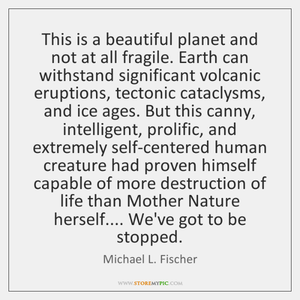 This is a beautiful planet and not at all fragile. Earth can ...