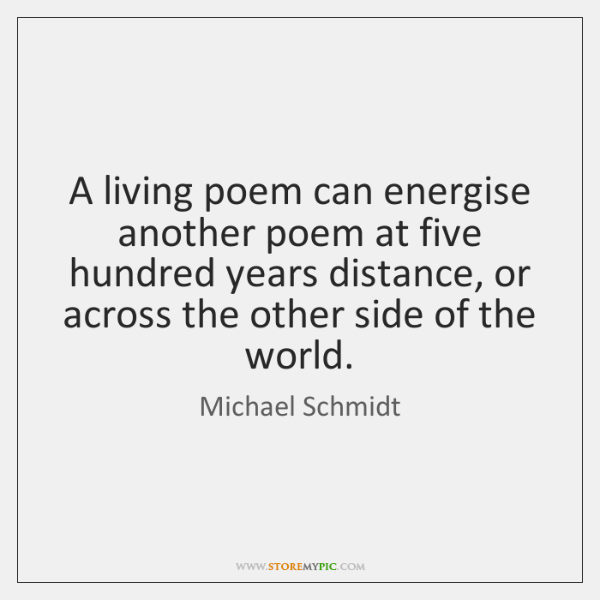 A living poem can energise another poem at five hundred years distance, ...