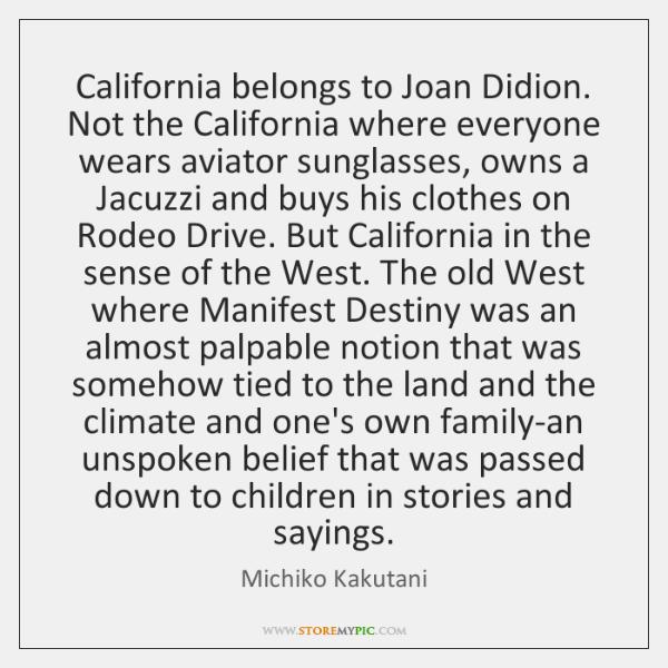 California belongs to Joan Didion. Not the California where everyone wears aviator ...