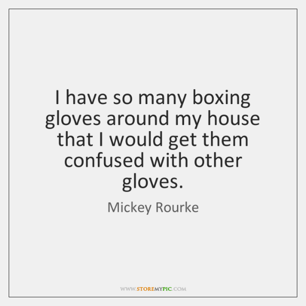 I have so many boxing gloves around my house that I would ...
