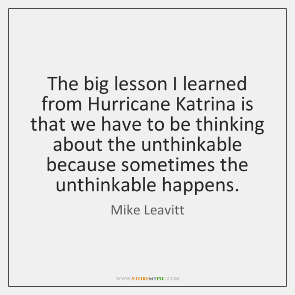 The big lesson I learned from Hurricane Katrina is that we have ...