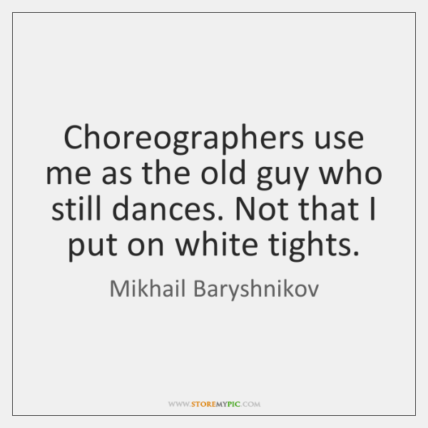 Choreographers use me as the old guy who still dances. Not that ...