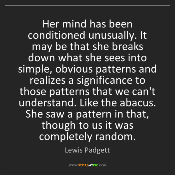 Lewis Padgett: Her mind has been conditioned unusually. It may be that...