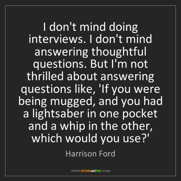 Harrison Ford: I don't mind doing interviews. I don't mind answering...