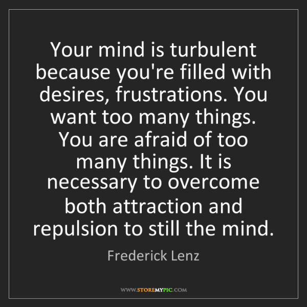 Frederick Lenz: Your mind is turbulent because you're filled with desires,...