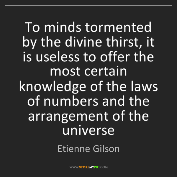 Etienne Gilson: To minds tormented by the divine thirst, it is useless...