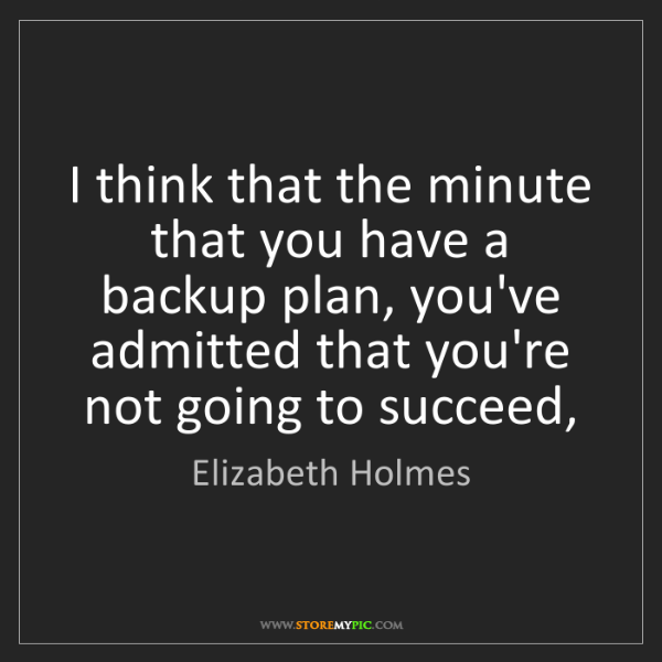Elizabeth Holmes: I think that the minute that you have a backup plan,...