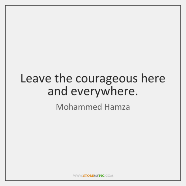 Leave the courageous here and everywhere.