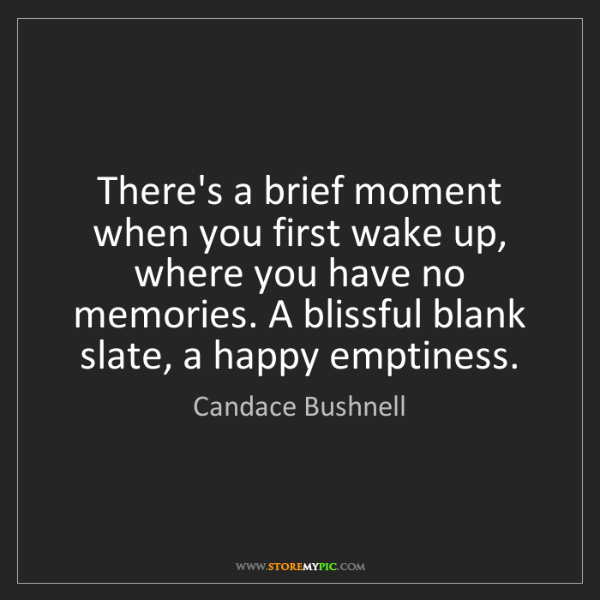 Candace Bushnell: There's a brief moment when you first wake up, where...