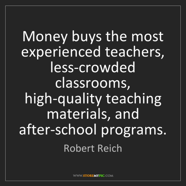 Robert Reich: Money buys the most experienced teachers, less-crowded...
