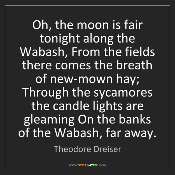 Theodore Dreiser: Oh, the moon is fair tonight along the Wabash, From the...