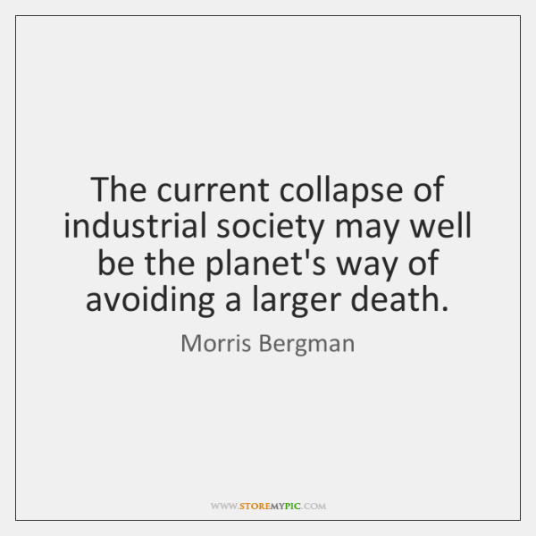 The current collapse of industrial society may well be the planet's way ...