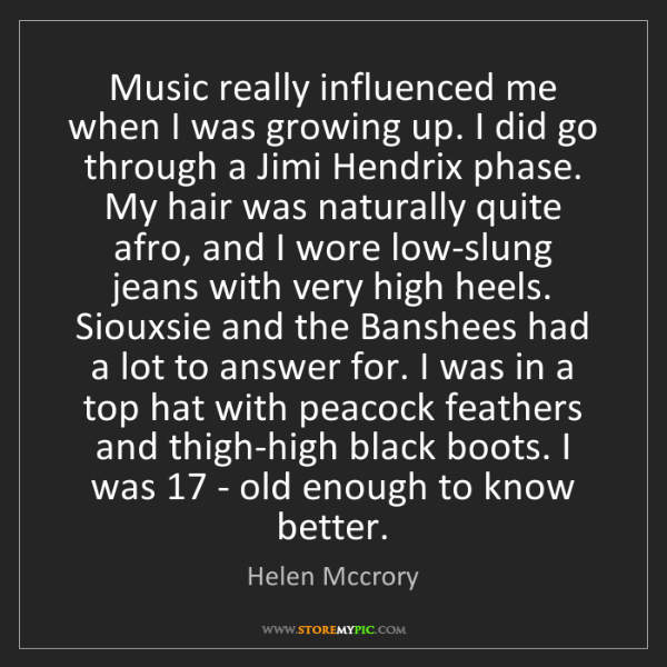 Helen Mccrory: Music really influenced me when I was growing up. I did...
