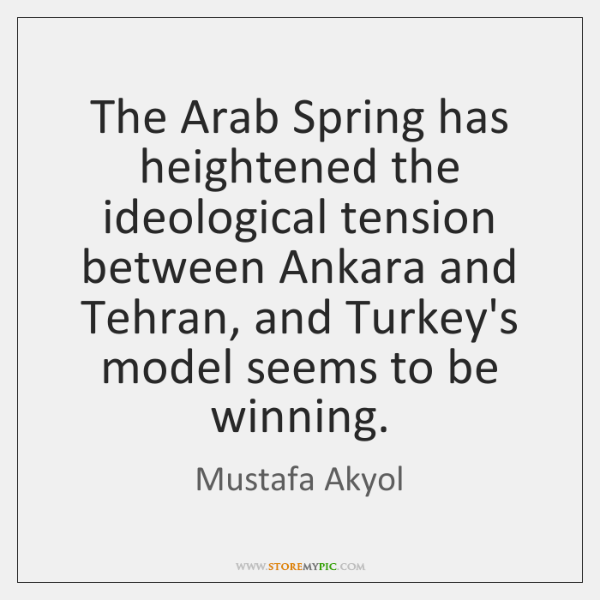 The Arab Spring has heightened the ideological tension between Ankara and Tehran, ...
