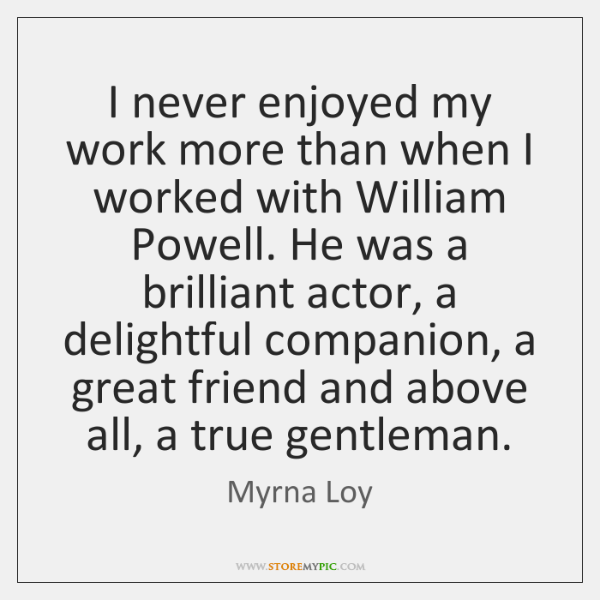 I never enjoyed my work more than when I worked with William ...