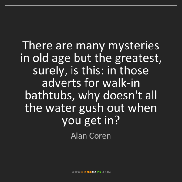 Alan Coren: There are many mysteries in old age but the greatest,...