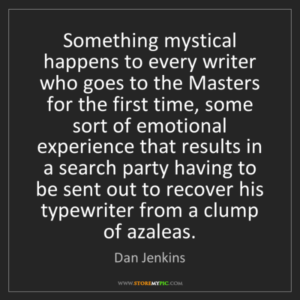 Dan Jenkins: Something mystical happens to every writer who goes to...