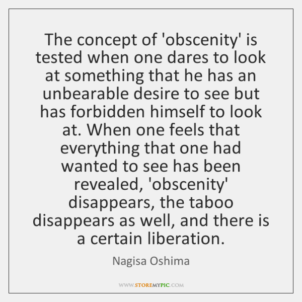 The concept of 'obscenity' is tested when one dares to look at ...