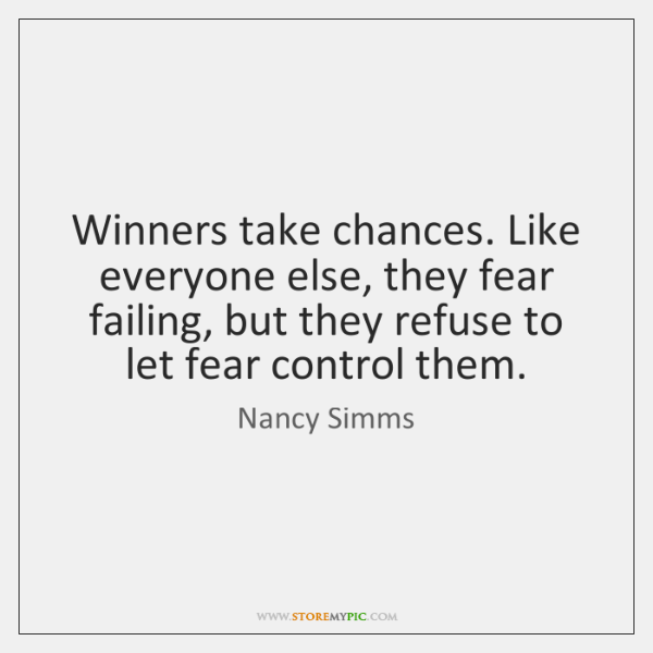 Winners take chances. Like everyone else, they fear failing, but they refuse ...
