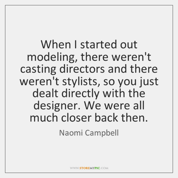 When I started out modeling, there weren't casting directors and there weren't ...