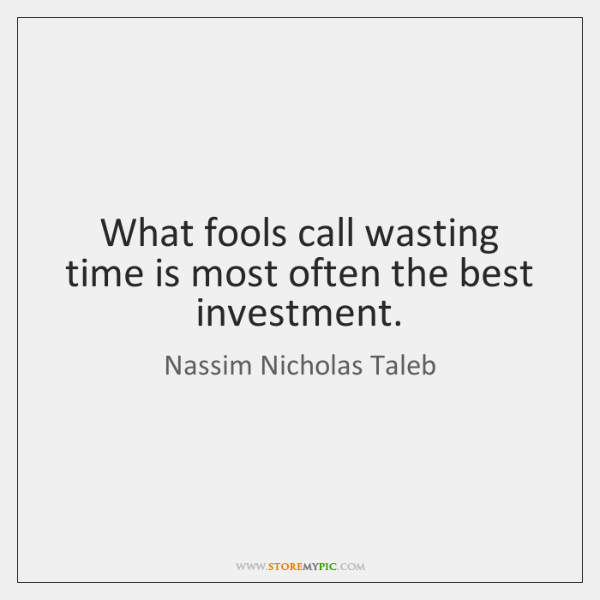 What fools call wasting time is most often the best investment.