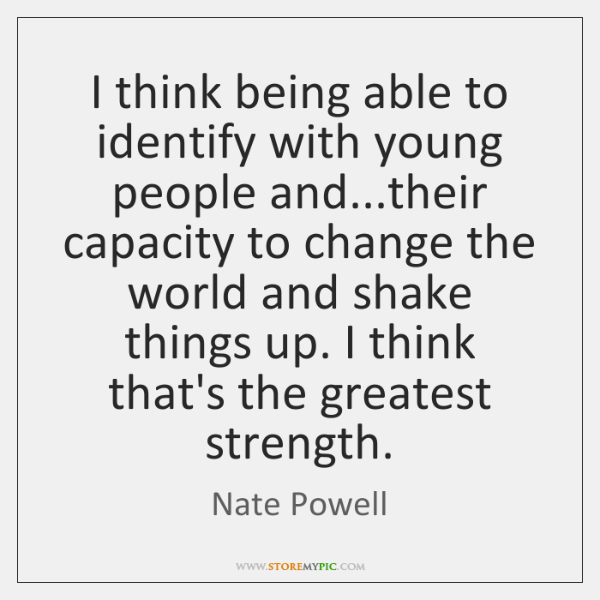 I think being able to identify with young people and...their capacity ...
