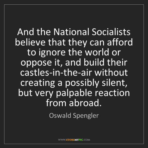 Oswald Spengler: And the National Socialists believe that they can afford...