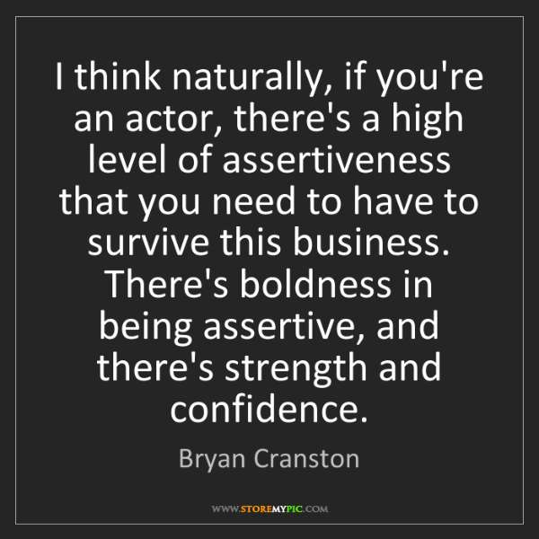 Bryan Cranston: I think naturally, if you're an actor, there's a high...