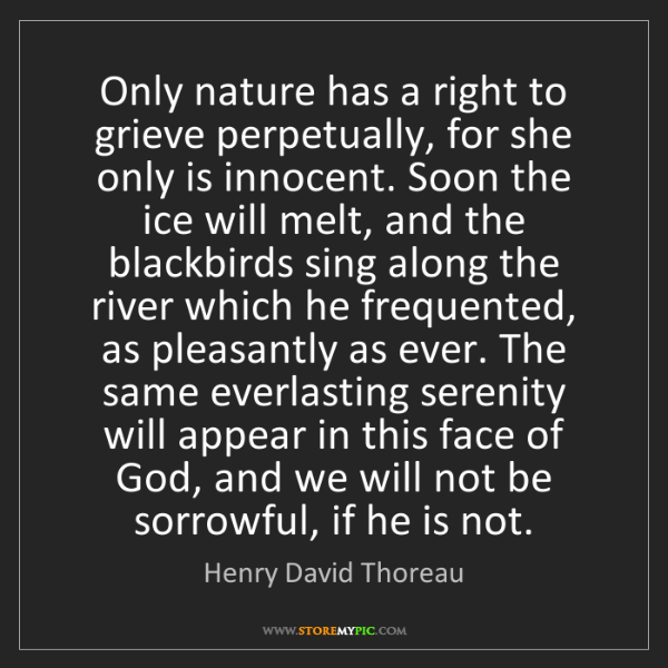 Henry David Thoreau: Only nature has a right to grieve perpetually, for she...